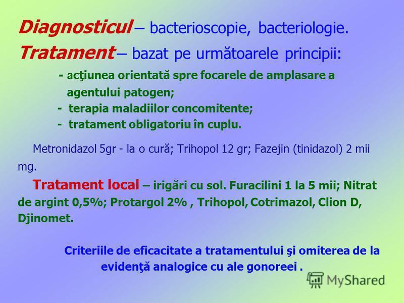 Diagnosticul – bacterioscopie, bacteriologie. Tratament – bazat pe următoarele principii: - a cţiunea orientată spre focarele de amplasare a agentului patogen; - terapia maladiilor concomitente; - tratament obligatoriu în cuplu. Metronidazol 5gr - la