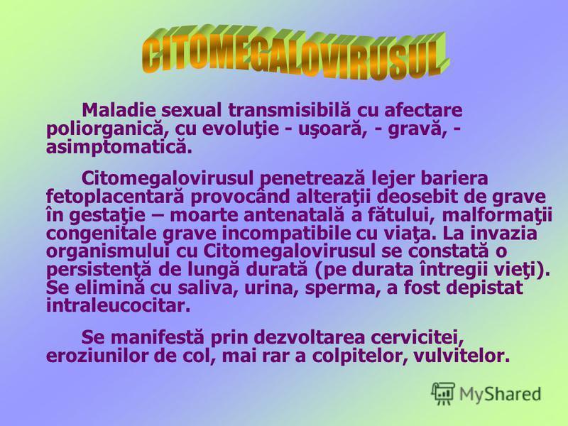 Maladie sexual transmisibilă cu afectare poliorganică, cu evoluţie - uşoară, - gravă, - asimptomatică. Citomegalovirusul penetrează lejer bariera fetoplacentară provocând alteraţii deosebit de grave în gestaţie – moarte antenatală a fătului, malforma