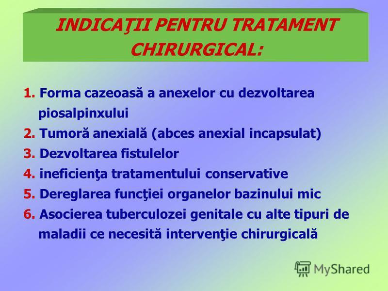 INDICAŢII PENTRU TRATAMENT CHIRURGICAL: 1. Forma cazeoasă a anexelor cu dezvoltarea piosalpinxului 2. Tumoră anexială (abces anexial incapsulat) 3. Dezvoltarea fistulelor 4. ineficienţa tratamentului conservative 5. Dereglarea funcţiei organelor bazi
