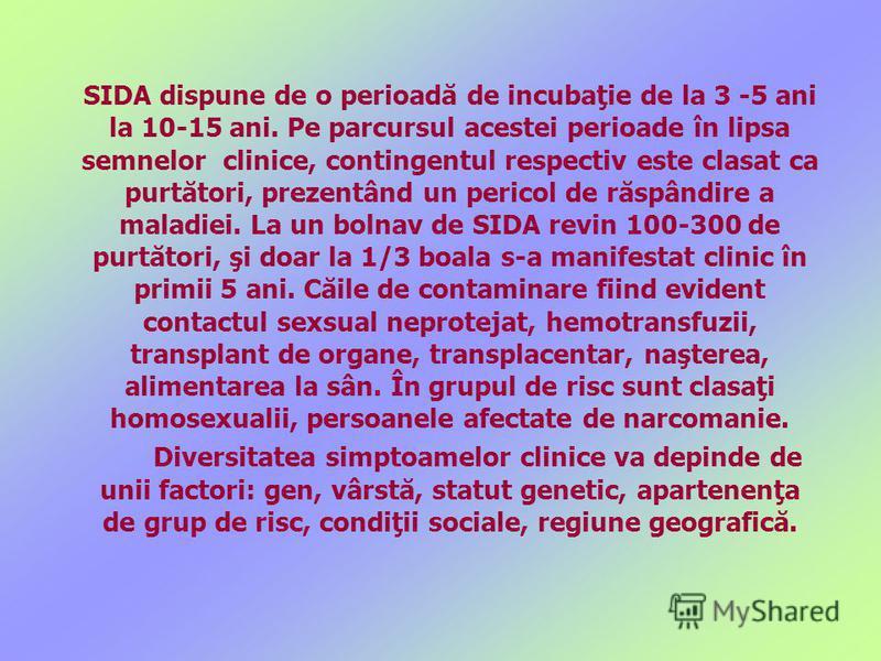 SIDA dispune de o perioadă de incubaţie de la 3 -5 ani la 10-15 ani. Pe parcursul acestei perioade în lipsa semnelor clinice, contingentul respectiv este clasat ca purtători, prezentând un pericol de răspândire a maladiei. La un bolnav de SIDA revin
