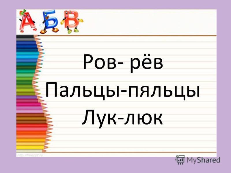 Ров- рёв Пальцы-пяльцы Лук-люк