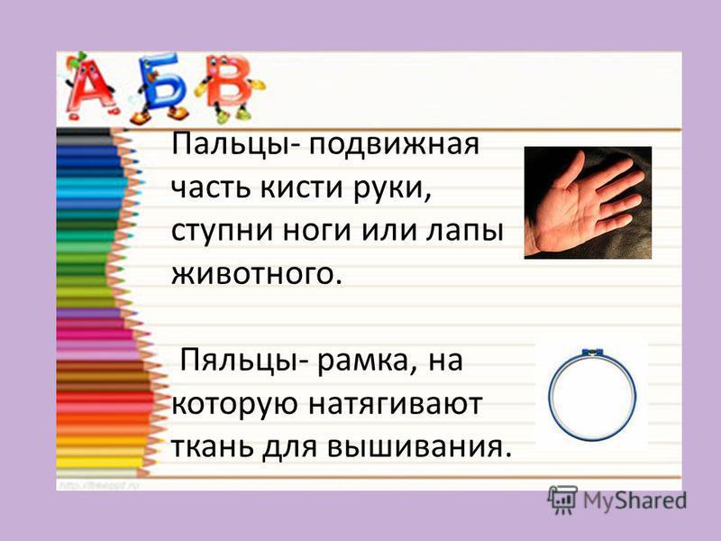 Пальцы- подвижная часть кисти руки, ступни ноги или лапы животного. Пяльцы- рамка, на которую натягивают ткань для вышивания.