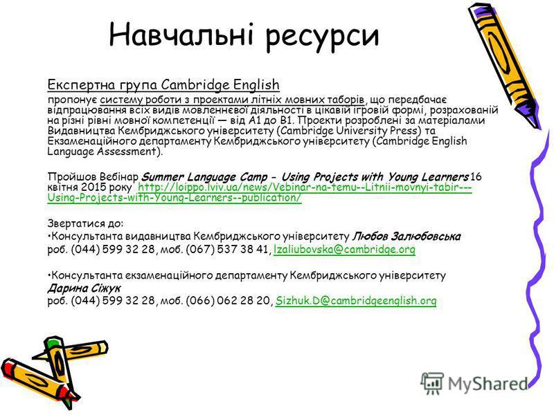 Навчальні ресурси Експертна група Cambridge English пропонує систему роботи з проектами літніх мовних таборів, що передбачає відпрацювання всіх видів мовленнєвої діяльності в цікавій ігровій формі, розрахованій на різні рівні мовної компетенції від А
