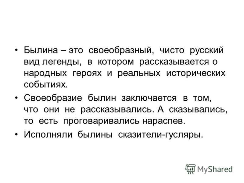 Былина – это своеобразный, чисто русский вид легенды, в котором рассказывается о народных героях и реальных исторических событиях. Своеобразие былин заключается в том, что они не рассказывались. А сказывались, то есть проговаривались нараспев. Исполн