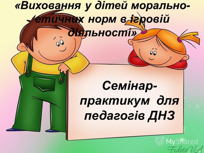 «Виховання у дітей морально- етичних норм в ігровій діяльності» Семінар- практикум для педагогів ДНЗ