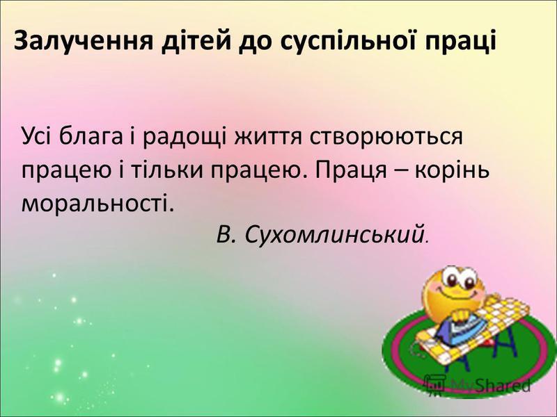 Залучення дітей до суспільної праці Усі блага і радощі життя створюються працею і тільки працею. Праця – корінь моральності. В. Сухомлинський.