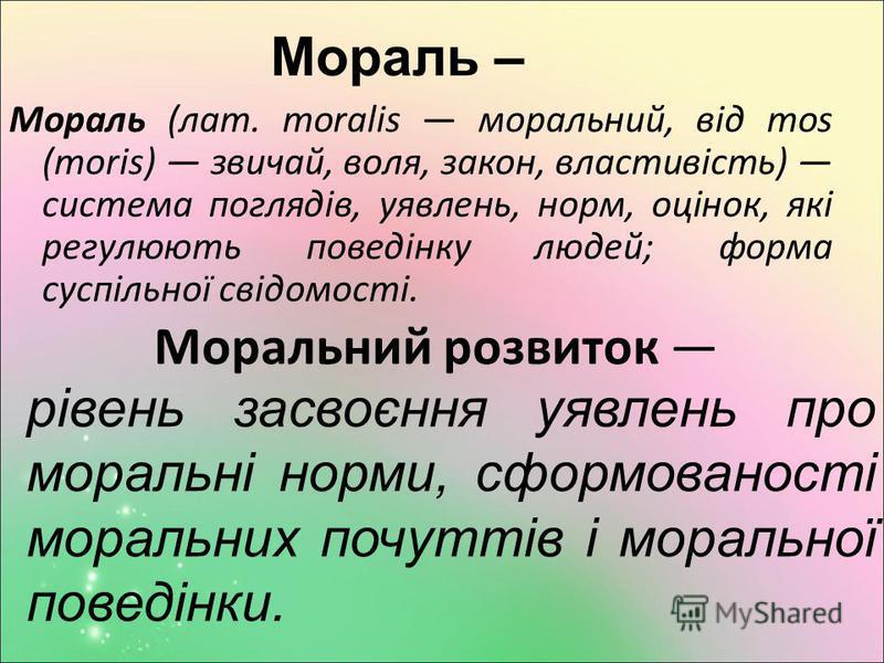 Мораль – Мораль (лат. moralis моральний, від mos (moris) звичай, воля, закон, властивість) система поглядів, уявлень, норм, оцінок, які регулюють поведінку людей; форма суспільної свідомості. Моральний розвиток рівень засвоєння уявлень про моральні н