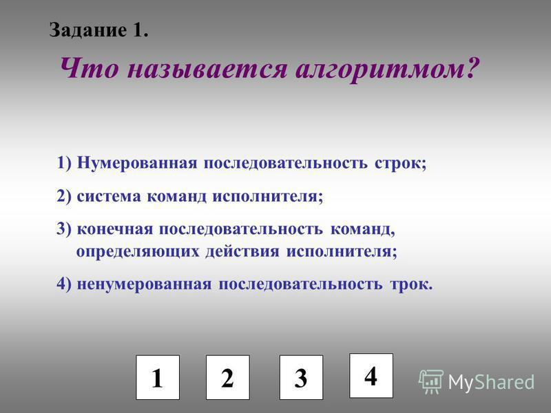 Задание 1. 1 2 3 Что называется алгоритмом? 1) Нумерованная последовательность строк; 2) система команд исполнителя; 3) конечная последовательность команд, определяющих действия исполнителя; 4) ненумерованная последовательность трок. 4
