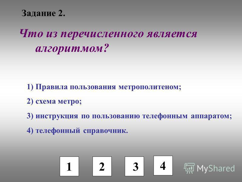 Задание 2. 1 2 3 Что из перечисленного является алгоритмом? 1) Правила пользования метрополитеном; 2) схема метро; 3) инструкция по пользованию телефонным аппаратом; 4) телефонный справочник. 4