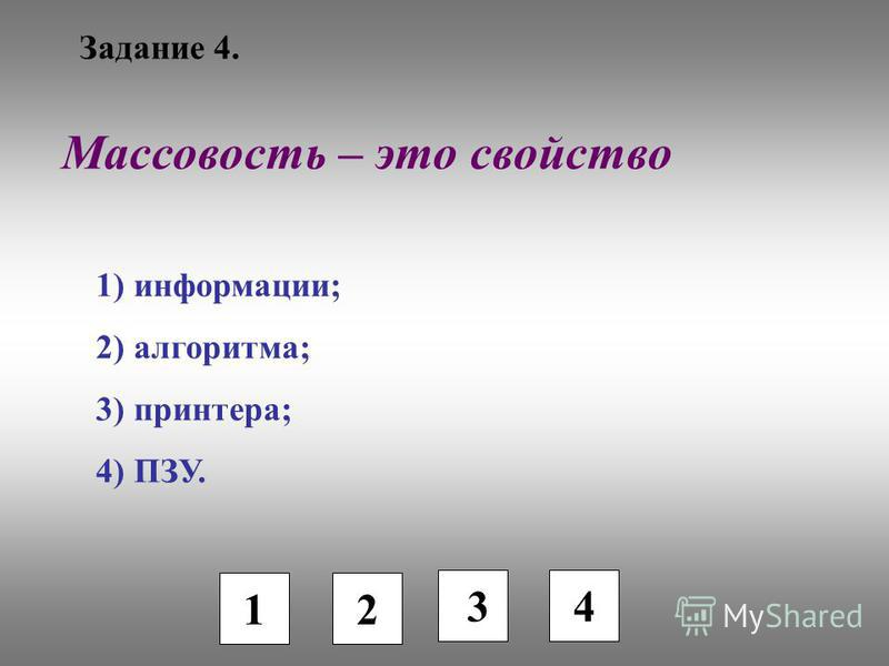 Задание 4. 1 2 3 Массовость – это свойство 1) информации; 2) алгоритма; 3) принтера; 4) ПЗУ. 4