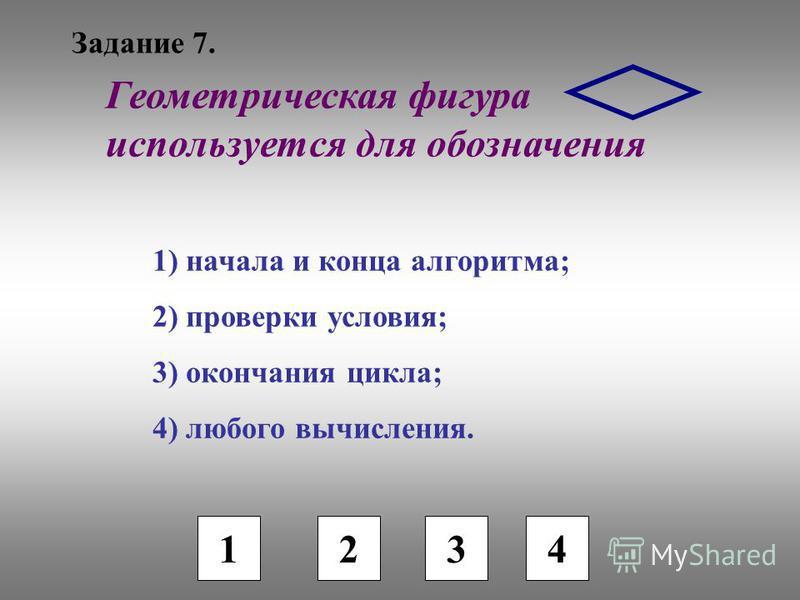 Задание 7. 1 2 3 Геометрическая фигура используется для обозначения 1) начала и конца алгоритма; 2) проверки условия; 3) окончания цикла; 4) любого вычисления. 4