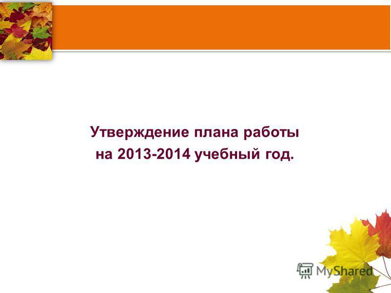 Утверждение плана работы на 2013-2014 учебный год.