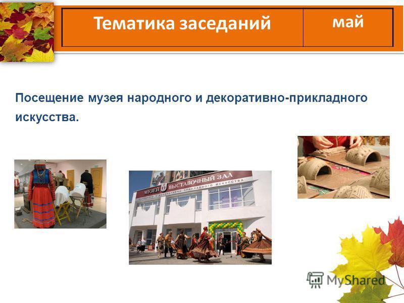 Тематика заседаний май Посещение музея народного и декоративно-прикладного искусства.