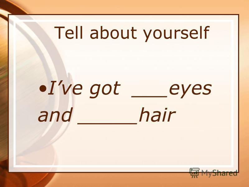 Tell about yourself Ive got ___eyes and _____hair