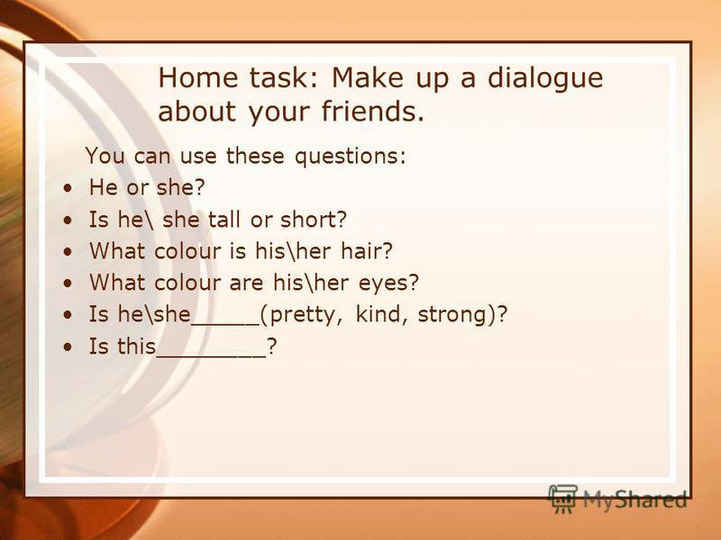 Home task: Make up a dialogue about your friends. You can use these questions: He or she? Is he\ she tall or short? What colour is his\her hair? What colour are his\her eyes? Is he\she_____(pretty, kind, strong)? Is this________?