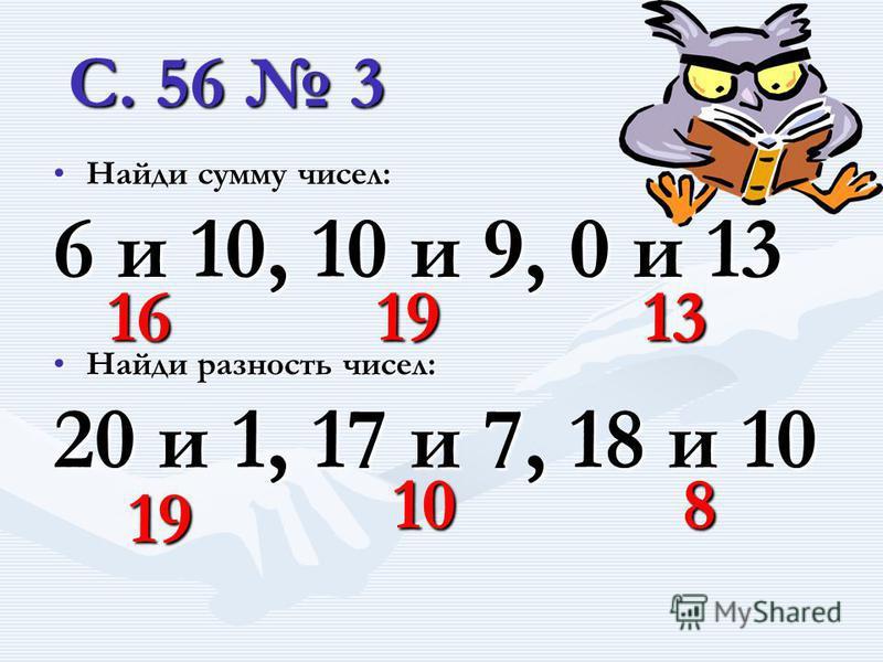 С. 56 3 Найди сумму чисел: 6 и 10, 10 и 9, 0 и 13 16 19 13 Найди разность чисел: 20 и 1, 17 и 7, 18 и 10 19 10 8