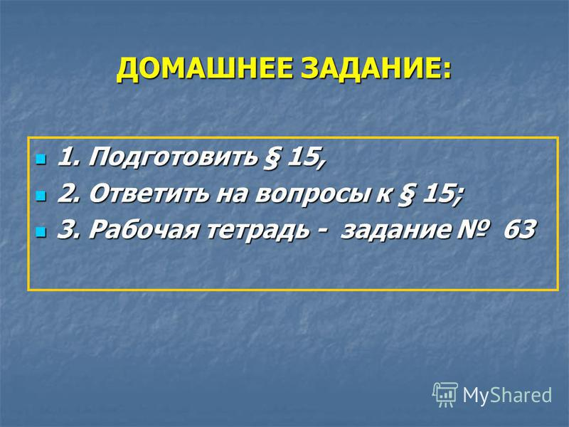 ДОМАШНЕЕ ЗАДАНИЕ: 1. Подготовить § 15, 1. Подготовить § 15, 2. Ответить на вопросы к § 15; 2. Ответить на вопросы к § 15; 3. Рабочая тетрадь - задание 63 3. Рабочая тетрадь - задание 63