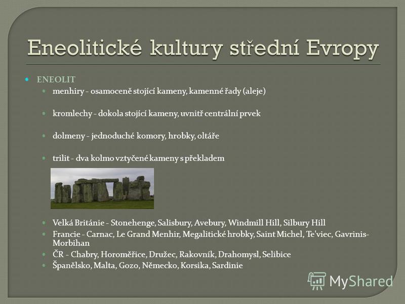 ENEOLIT menhiry - osamoceně stojící kameny, kamenné řady (aleje) kromlechy - dokola stojící kameny, uvnitř centrální prvek dolmeny - jednoduché komory, hrobky, oltáře trilit - dva kolmo vztyčené kameny s překladem Velká Británie - Stonehenge, Salisbu