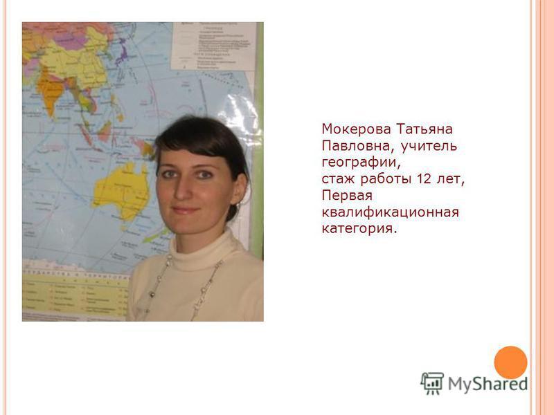Мокерова Татьяна Павловна, учитель географии, стаж работы 12 лет, Первая квалификационная категория.