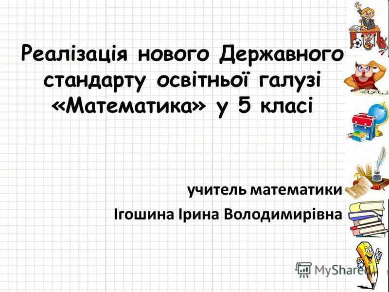 Реалізація нового Державного стандарту освітньої галузі «Математика» у 5 класі учитель математики Ігошина Ірина Володимирівна