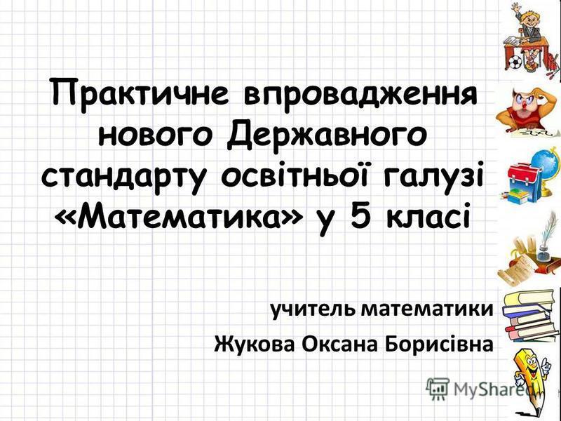 Практичне впровадження нового Державного стандарту освітньої галузі «Математика» у 5 класі учитель математики Жукова Оксана Борисівна