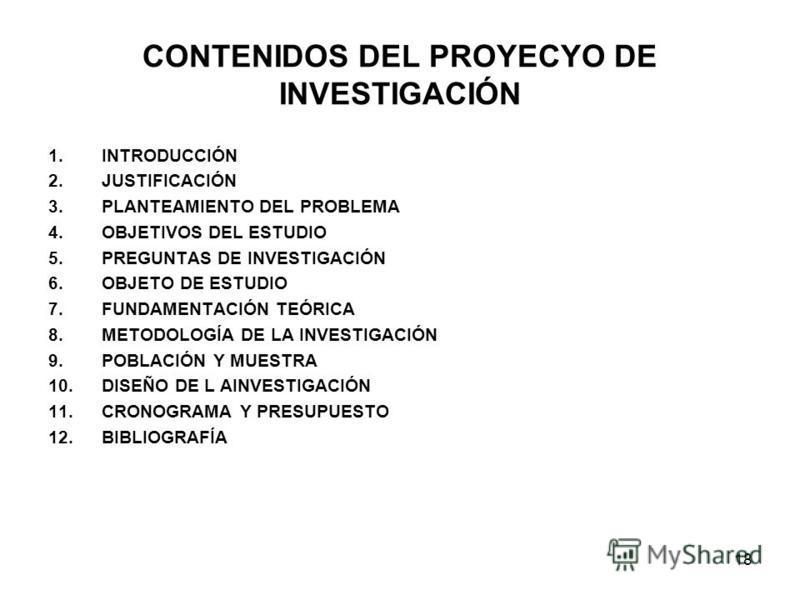 18 CONTENIDOS DEL PROYECYO DE INVESTIGACIÓN 1.INTRODUCCIÓN 2.JUSTIFICACIÓN 3.PLANTEAMIENTO DEL PROBLEMA 4.OBJETIVOS DEL ESTUDIO 5.PREGUNTAS DE INVESTIGACIÓN 6.OBJETO DE ESTUDIO 7.FUNDAMENTACIÓN TEÓRICA 8.METODOLOGÍA DE LA INVESTIGACIÓN 9.POBLACIÓN Y