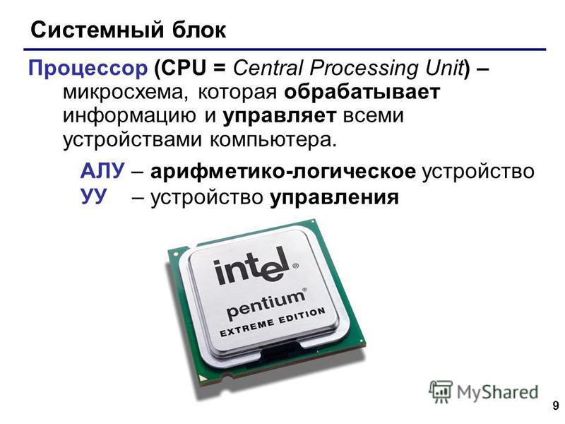 9 Системный блок Процессор (CPU = Central Processing Unit) – микросхема, которая обрабатывает информацию и управляет всеми устройствами компьютера. АЛУ – арифметико-логическое устройство УУ – устройство управления