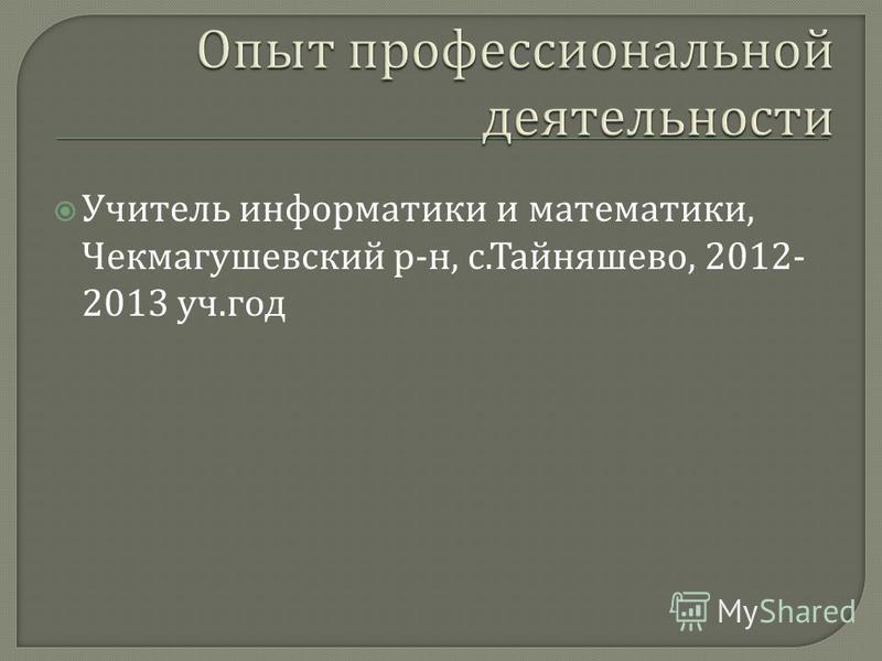 Учитель информатики и математики, Чекмагушевский р - н, с. Тайняшево, 2012- 2013 уч. год