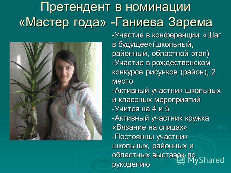 Претендент в номинации «Мастер года» -Ганиева Зарема -Участие в конференции «Шаг в будущее»(школьный, районный, областной этап) -Участие в рождественском конкурсе рисунков (район), 2 место -Активный участник школьных и классных мероприятий -Учится на