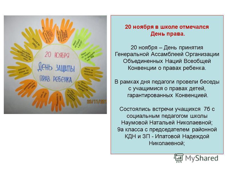 20 ноября в школе отмечался День права. 20 ноября – День принятия Генеральной Ассамблеей Организации Объединенных Наций Всеобщей Конвенции о правах ребенка. В рамках дня педагоги провели беседы с учащимися о правах детей, гарантированных Конвенцией.