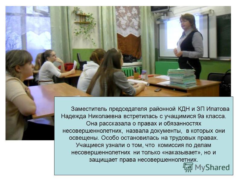 Заместитель председателя районной КДН и ЗП Ипатова Надежда Николаевна встретилась с учащимися 9 а класса. Она рассказала о правах и обязанностях несовершеннолетних, назвала документы, в которых они освещены. Особо остановилась на трудовых правах. Уча