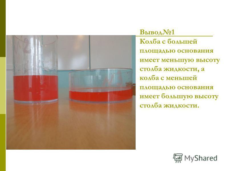 Вывод 1 Колба с большей площадью основания имеет меньшую высоту столба жидкости, а колба с меньшей площадью основания имеет большую высоту столба жидкости.