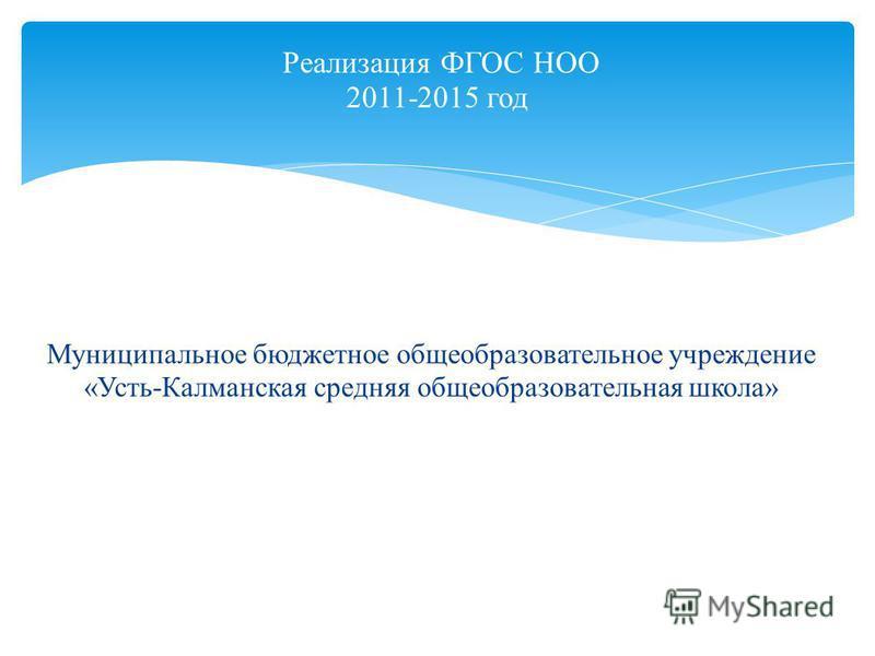 Реализация ФГОС НОО 2011-2015 год Муниципальное бюджетное общеобразовательное учреждение «Усть-Калманская средняя общеобразовательная школа»