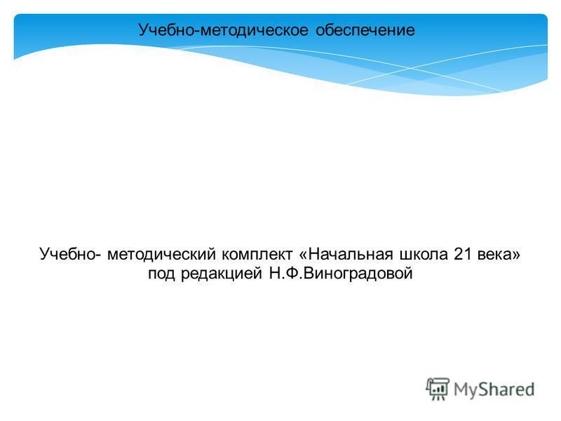 Учебно-методическое обеспечение Учебно- методический комплект «Начальная школа 21 века» под редакцией Н.Ф.Виноградовой