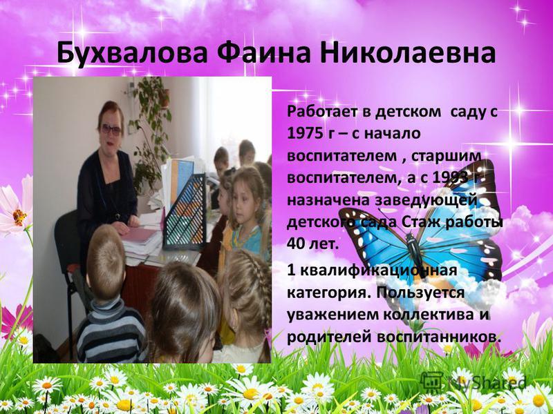 Бухвалова Фаина Николаевна Работает в детском саду с 1975 г – с начало воспитателем, старшим воспитателем, а с 1993 г назначена заведующей детского сада Стаж работы 40 лет. 1 квалификационная категория. Пользуется уважением коллектива и родителей вос