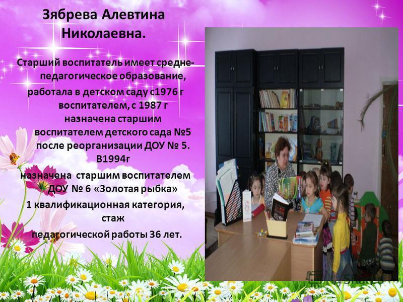 Зябрева Алевтина Николаевна. Старший воспитатель имеет средне- педагогическое образование, работала в детском саду с 1976 г воспитателем, с 1987 г назначена старшим воспитателем детского сада 5 после реорганизации ДОУ 5. В1994 г назначена старшим вос