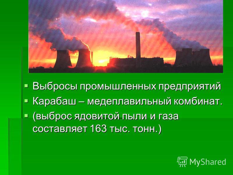 Выбросы промышленных предприятий Выбросы промышленных предприятий Карабаш – медеплавильный комбинат. Карабаш – медеплавильный комбинат. (выброс ядовитой пыли и газа составляет 163 тыс. тонн.) (выброс ядовитой пыли и газа составляет 163 тыс. тонн.)