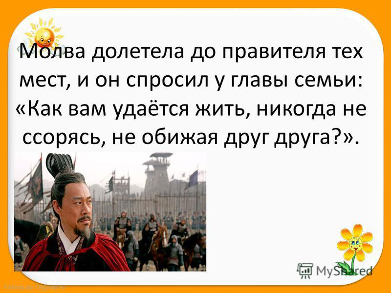 FokinaLida.75@mail.ru Молва долетела до правителя тех мест, и он спросил у главы семьи: «Как вам удаётся жить, никогда не ссорясь, не обижая друг друга?».