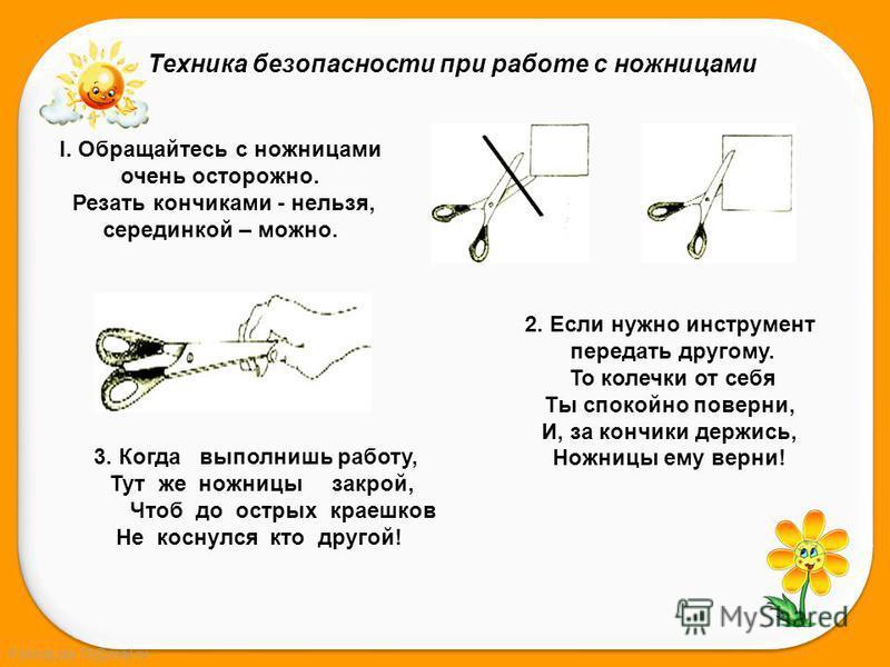 FokinaLida.75@mail.ru Техника безопасности при работе с ножницами I. Обращайтесь с ножницами очень осторожно. Резать кончиками - нельзя, серединкой – можно. 2. Если нужно инструмент передать другому. То колечки от себя Ты спокойно поверни, И, за конч