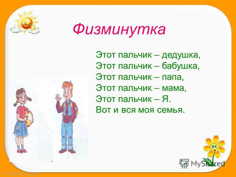 FokinaLida.75@mail.ru Этот пальчик – дедушка, Этот пальчик – бабушка, Этот пальчик – папа, Этот пальчик – мама, Этот пальчик – Я. Вот и вся моя семья. Физминутка