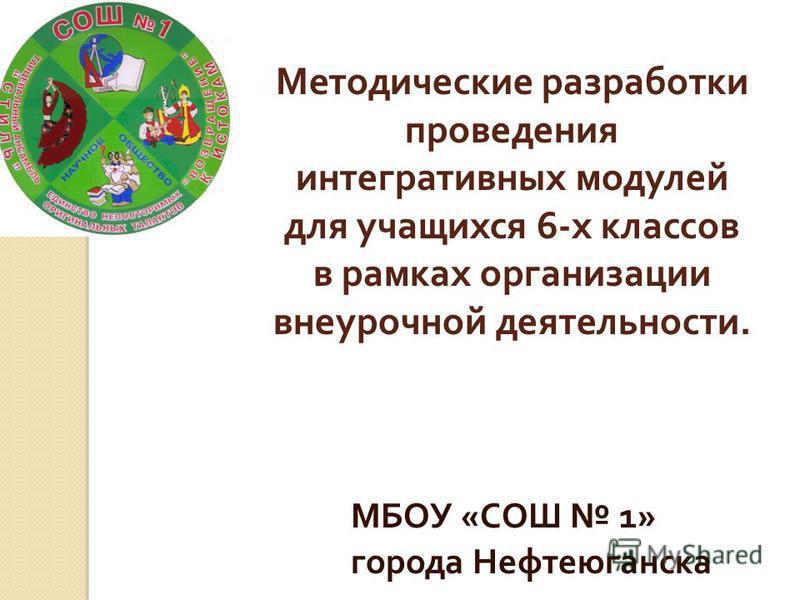 Методические разработки проведения интегративных модулей для учащихся 6- х классов в рамках организации внеурочной деятельности. МБОУ « СОШ 1» города Нефтеюганска