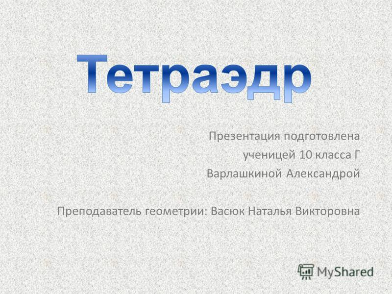 Презентация подготовлена ученицей 10 класса Г Варлашкиной Александрой Преподаватель геометрии: Васюк Наталья Викторовна