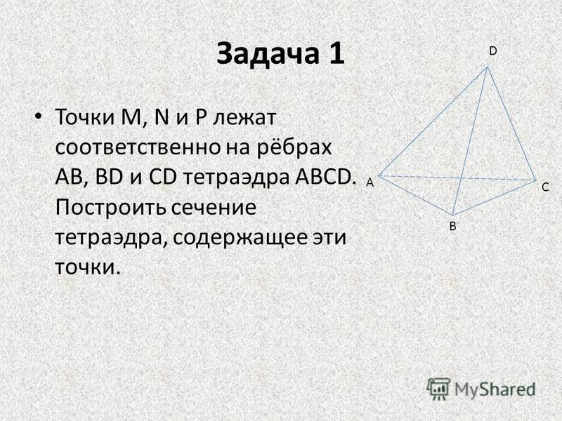 Задача 1 Точки М, N и Р лежат соответственно на рёбрах АВ, ВD и СD тетраэдра АВСD. Построить сечение тетраэдра, содержащее эти точки. D C B A