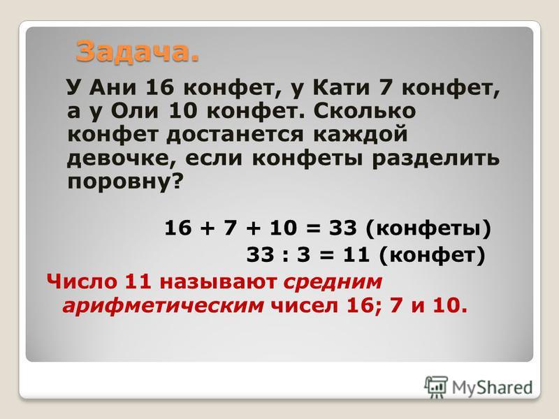 Задача. У Ани 16 конфет, у Кати 7 конфет, а у Оли 10 конфет. Сколько конфет достанется каждой девочке, если конфеты разделить поровну? 16 + 7 + 10 = 33 (конфеты) 33 : 3 = 11 (конфет) Число 11 называют средним арифметическим чисел 16; 7 и 10.