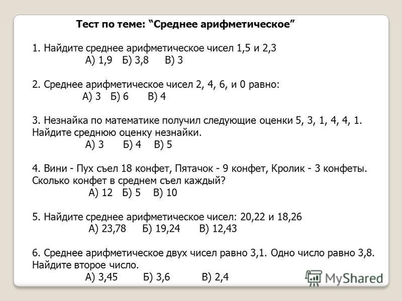 Тест по теме: Среднее арифметическое 1. Найдите среднее арифметическое чисел 1,5 и 2,3 А) 1,9 Б) 3,8 В) 3 2. Среднее арифметическое чисел 2, 4, 6, и 0 равно: А) 3 Б) 6 В) 4 3. Незнайка по математике получил следующие оценки 5, 3, 1, 4, 4, 1. Найдите
