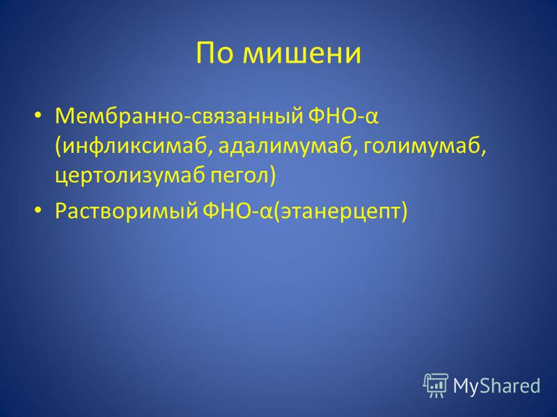 По мишени Мембранно-связанный ФНО-α (инфликсимаб, адалимумаб, голимумаб, цертолизумаб пергол) Растворимый ФНО-α(этанерцепт)