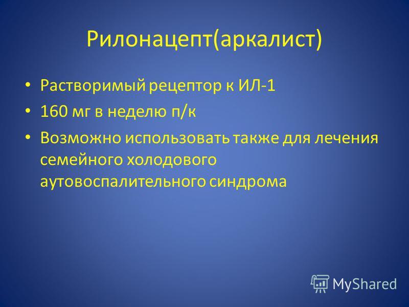 Рилонацепт(арка лист) Растворимый рецептор к ИЛ-1 160 мг в неделю п/к Возможно использовать также для лечения семейного холодового ауто воспалительного синдрома
