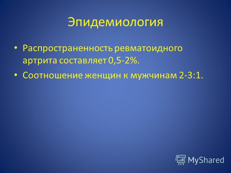 Эпидемиология Распространенность ревматоидного артрита составляет 0,5-2%. Соотношение женщин к мужчинам 2-3:1.