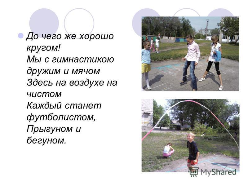 До чего же хорошо кругом! Мы с гимнастикою дружим и мячом Здесь на воздухе на чистом Каждый станет футболистом, Прыгуном и бегуном.