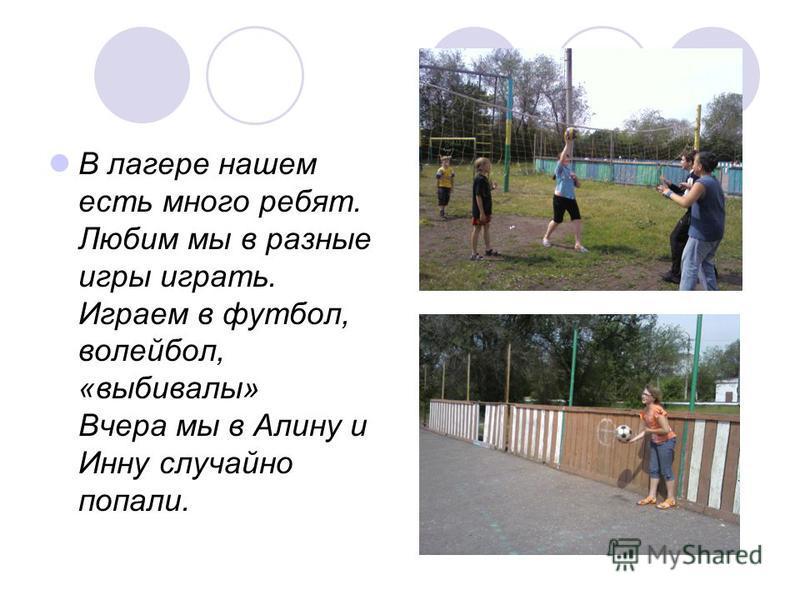 В лагере нашем есть много ребят. Любим мы в разные игры играть. Играем в футбол, волейбол, «выбивали» Вчера мы в Алину и Инну случайно попали.